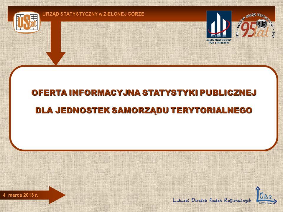 OFERTA INFORMACYJNA STATYSTYKI PUBLICZNEJ DLA JEDNOSTEK SAMORZĄDU TERYTORIALNEGO URZĄD STATYSTYCZNY w ZIELONEJ GÓRZE 4 marca 2013 r.