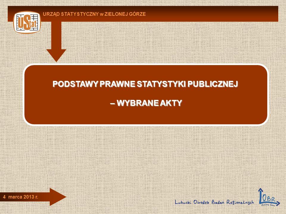 URZĄD STATYSTYCZNY w ZIELONEJ GÓRZE 4 marca 2013 r. PODSTAWY PRAWNE STATYSTYKI PUBLICZNEJ – WYBRANE AKTY