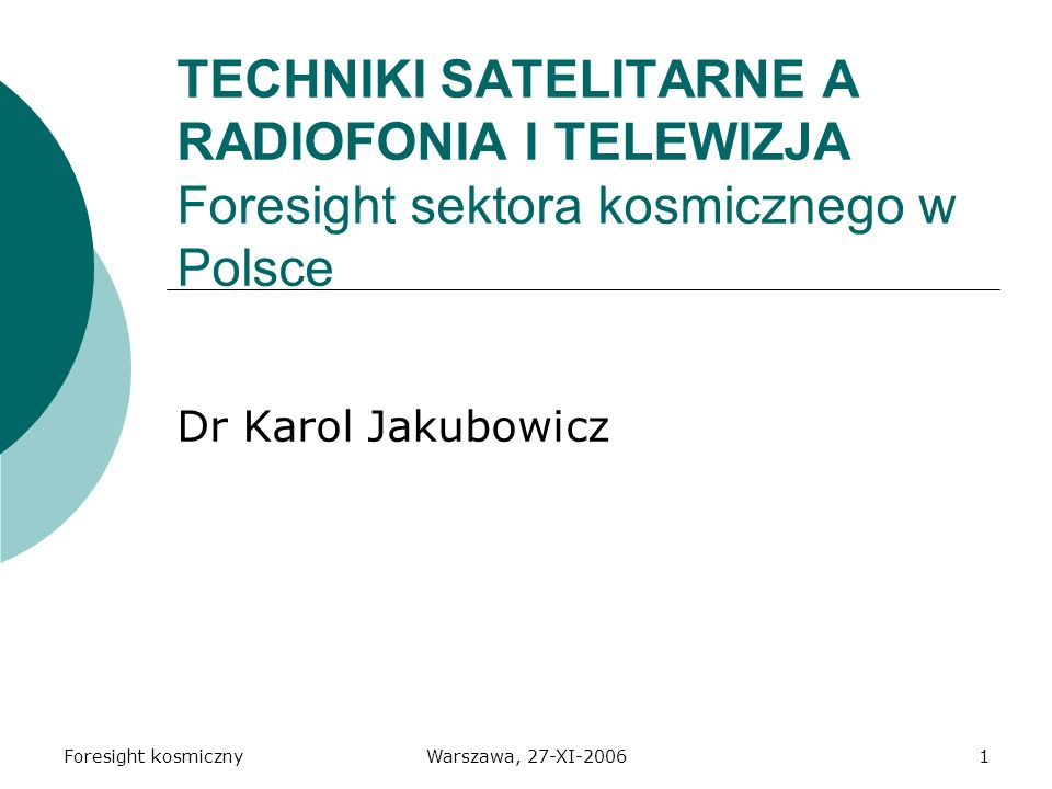 Foresight kosmicznyWarszawa, 27-XI-20061 TECHNIKI SATELITARNE A RADIOFONIA I TELEWIZJA Foresight sektora kosmicznego w Polsce Dr Karol Jakubowicz