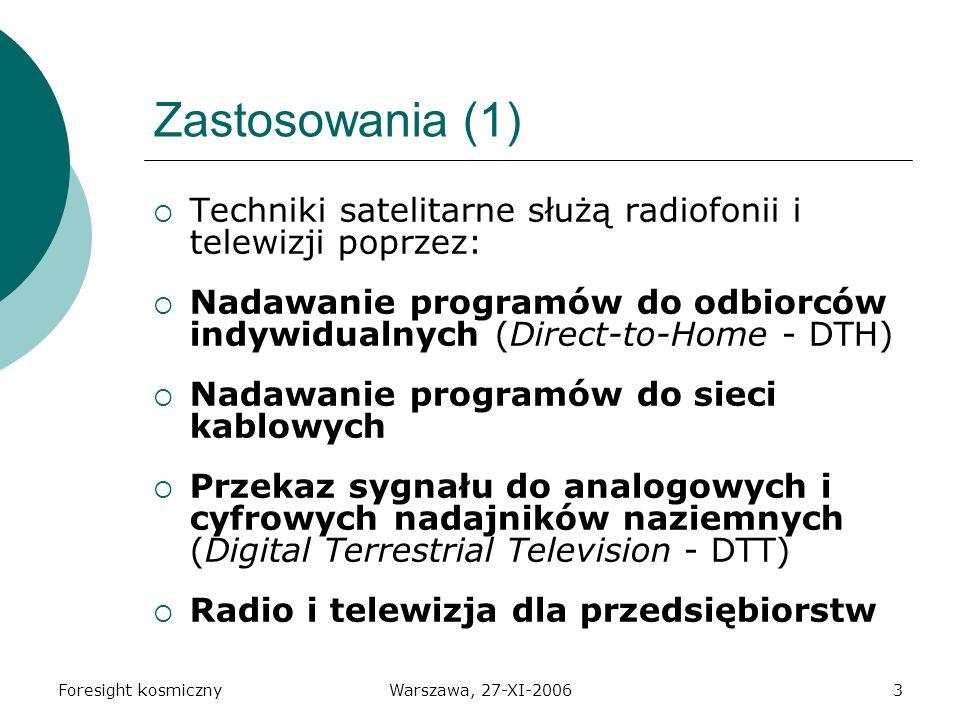 Foresight kosmicznyWarszawa, 27-XI-20063 Zastosowania (1) Techniki satelitarne służą radiofonii i telewizji poprzez: Nadawanie programów do odbiorców indywidualnych (Direct-to-Home - DTH) Nadawanie programów do sieci kablowych Przekaz sygnału do analogowych i cyfrowych nadajników naziemnych (Digital Terrestrial Television - DTT) Radio i telewizja dla przedsiębiorstw