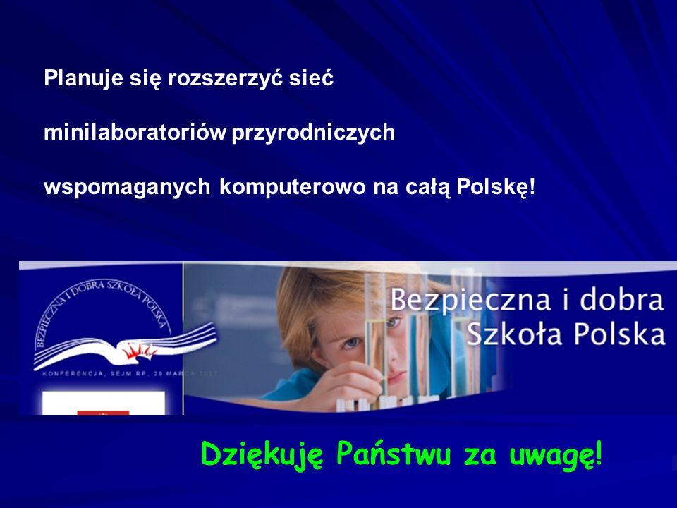 Planuje się rozszerzyć sieć minilaboratoriów przyrodniczych wspomaganych komputerowo na całą Polskę! Dziękuję Państwu za uwagę!