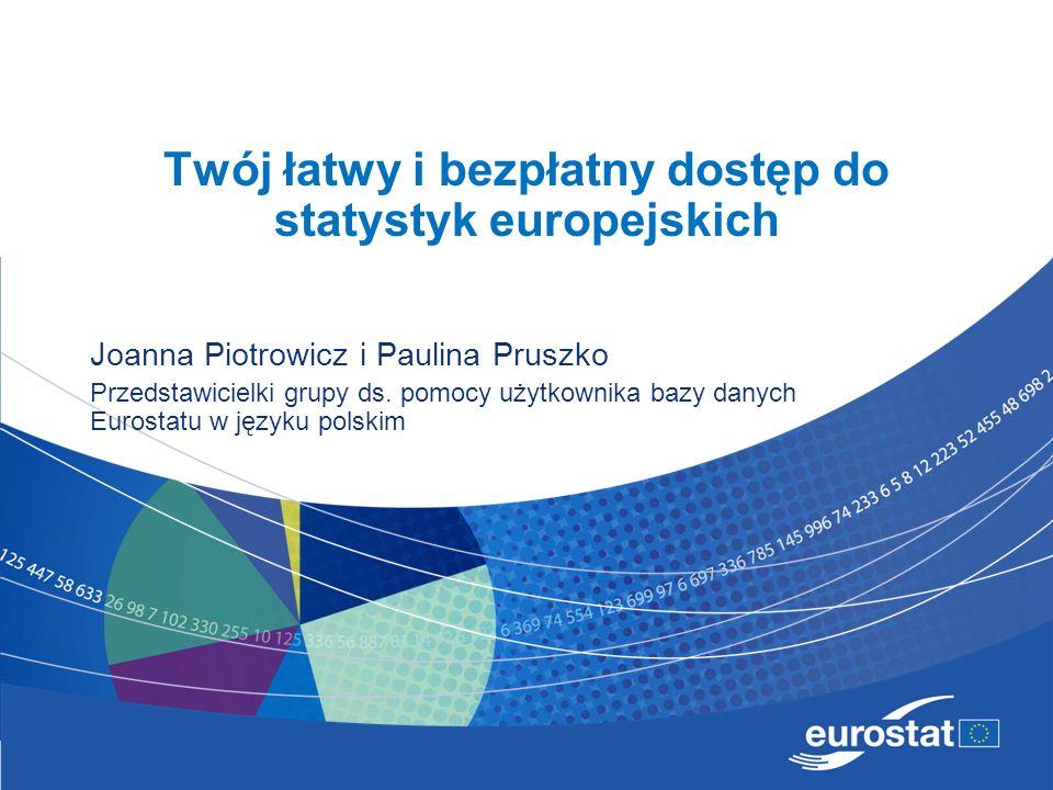 Twój łatwy i bezpłatny dostęp do statystyk europejskich Joanna Piotrowicz i Paulina Pruszko Przedstawicielki grupy ds. pomocy użytkownika bazy danych