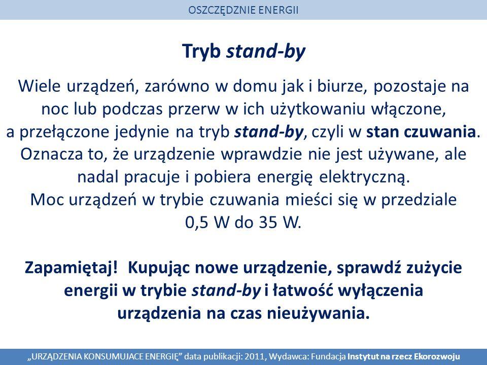 Tryb stand-by OSZCZĘDZNIE ENERGII URZĄDZENIA KONSUMUJACE ENERGIĘ data publikacji: 2011, Wydawca: Fundacja Instytut na rzecz Ekorozwoju Wiele urządzeń, zarówno w domu jak i biurze, pozostaje na noc lub podczas przerw w ich użytkowaniu włączone, a przełączone jedynie na tryb stand-by, czyli w stan czuwania.