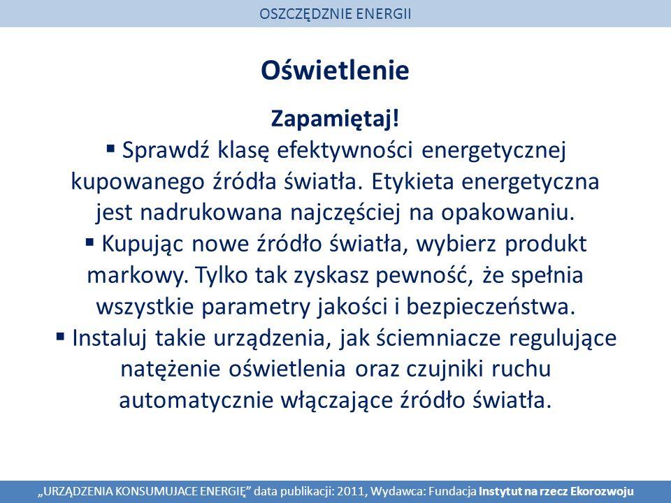 Oświetlenie OSZCZĘDZNIE ENERGII URZĄDZENIA KONSUMUJACE ENERGIĘ data publikacji: 2011, Wydawca: Fundacja Instytut na rzecz Ekorozwoju Zapamiętaj.