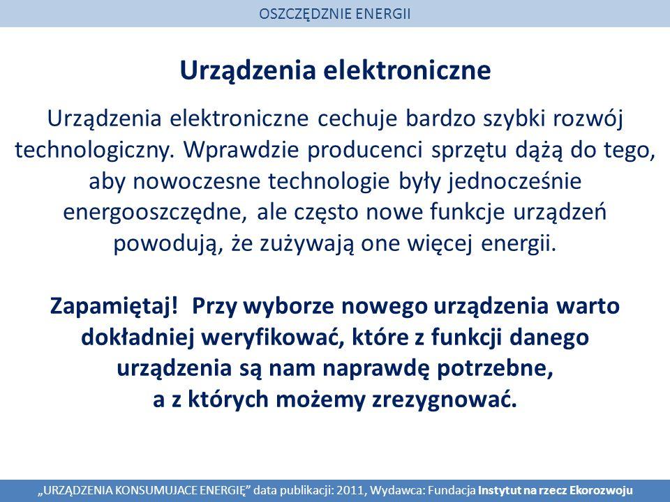 Urządzenia elektroniczne OSZCZĘDZNIE ENERGII URZĄDZENIA KONSUMUJACE ENERGIĘ data publikacji: 2011, Wydawca: Fundacja Instytut na rzecz Ekorozwoju Urządzenia elektroniczne cechuje bardzo szybki rozwój technologiczny.