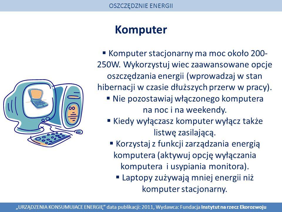 Komputer OSZCZĘDZNIE ENERGII URZĄDZENIA KONSUMUJACE ENERGIĘ data publikacji: 2011, Wydawca: Fundacja Instytut na rzecz Ekorozwoju Komputer stacjonarny ma moc około 200- 250W.
