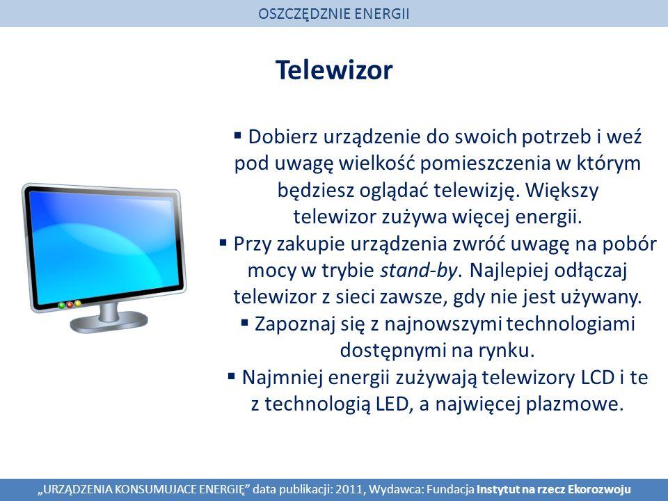Telewizor OSZCZĘDZNIE ENERGII URZĄDZENIA KONSUMUJACE ENERGIĘ data publikacji: 2011, Wydawca: Fundacja Instytut na rzecz Ekorozwoju Dobierz urządzenie do swoich potrzeb i weź pod uwagę wielkość pomieszczenia w którym będziesz oglądać telewizję.