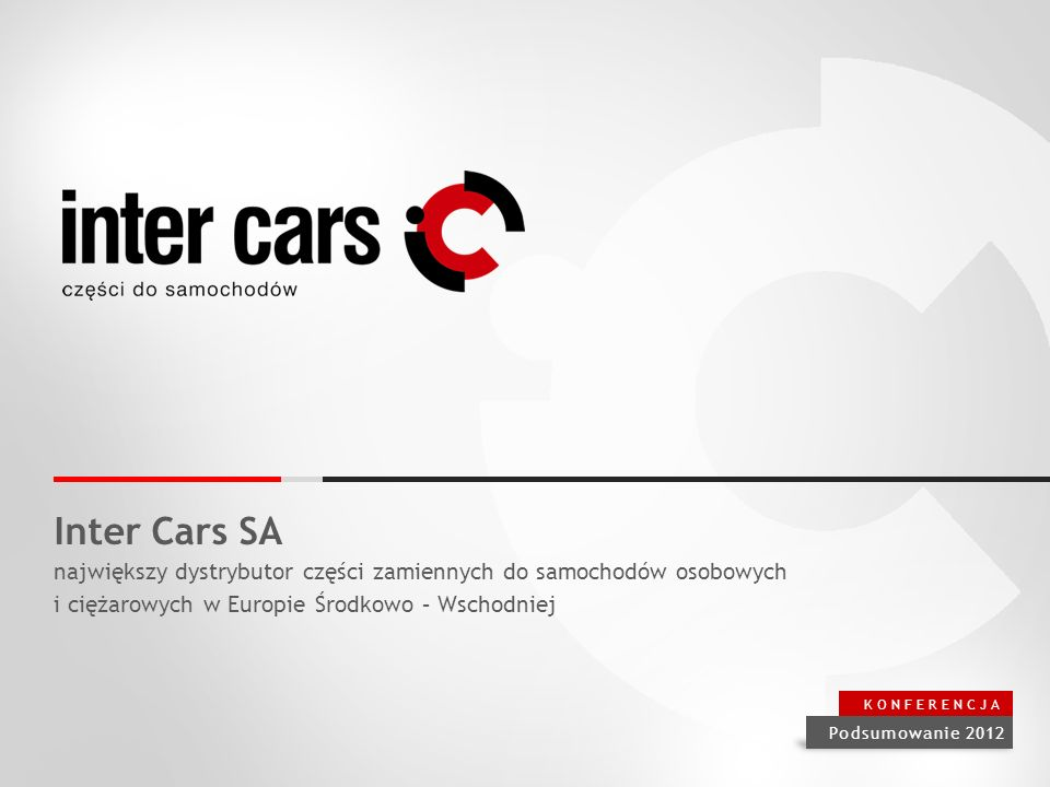 Inter Cars SA największy dystrybutor części zamiennych do samochodów osobowych i ciężarowych w Europie Środkowo – Wschodniej Podsumowanie 2012 KONFERENCJA