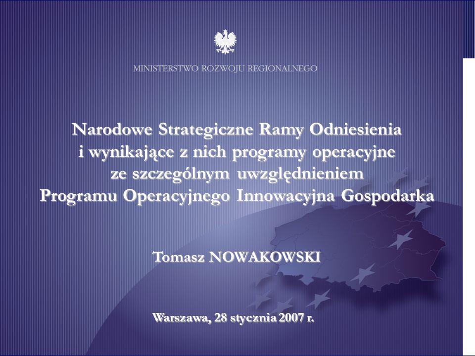 Unia Europejska Projekt współfinansowany ze środków Europejskiego Funduszu Rozwoju Regionalnego 1 Narodowe Strategiczne Ramy Odniesienia i wynikające z nich programy operacyjne ze szczególnym uwzględnieniem Programu Operacyjnego Innowacyjna Gospodarka Tomasz NOWAKOWSKI Warszawa, 28 stycznia 2007 r.