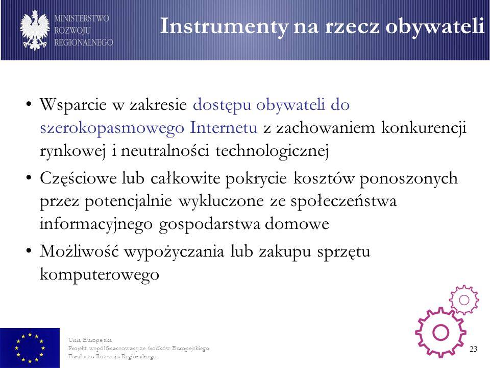 Unia Europejska Projekt współfinansowany ze środków Europejskiego Funduszu Rozwoju Regionalnego 23 Wsparcie w zakresie dostępu obywateli do szerokopasmowego Internetu z zachowaniem konkurencji rynkowej i neutralności technologicznej Częściowe lub całkowite pokrycie kosztów ponoszonych przez potencjalnie wykluczone ze społeczeństwa informacyjnego gospodarstwa domowe Możliwość wypożyczania lub zakupu sprzętu komputerowego Instrumenty na rzecz obywateli