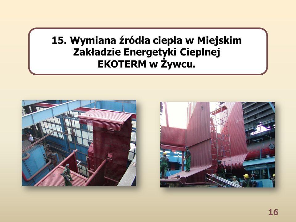16 15. Wymiana źródła ciepła w Miejskim Zakładzie Energetyki Cieplnej EKOTERM w Żywcu.