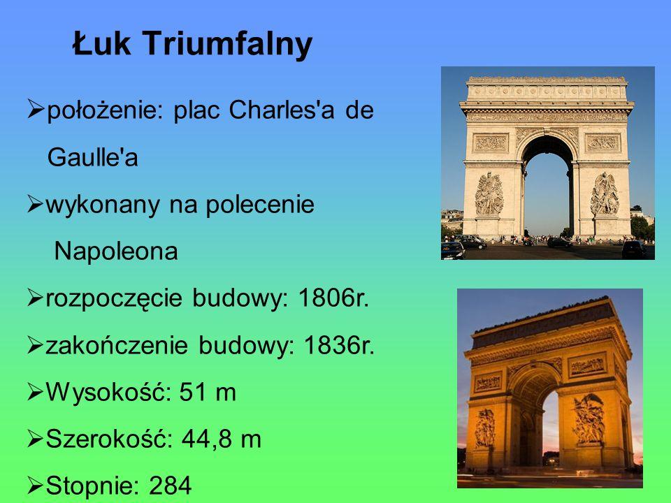 Łuk Triumfalny położenie: plac Charles a de Gaulle a wykonany na polecenie Napoleona rozpoczęcie budowy: 1806r.