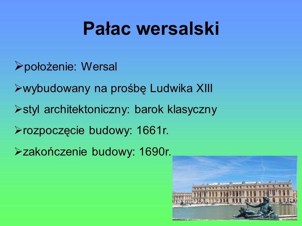 Pałac wersalski położenie: Wersal wybudowany na prośbę Ludwika XIII styl architektoniczny: barok klasyczny rozpoczęcie budowy: 1661r.