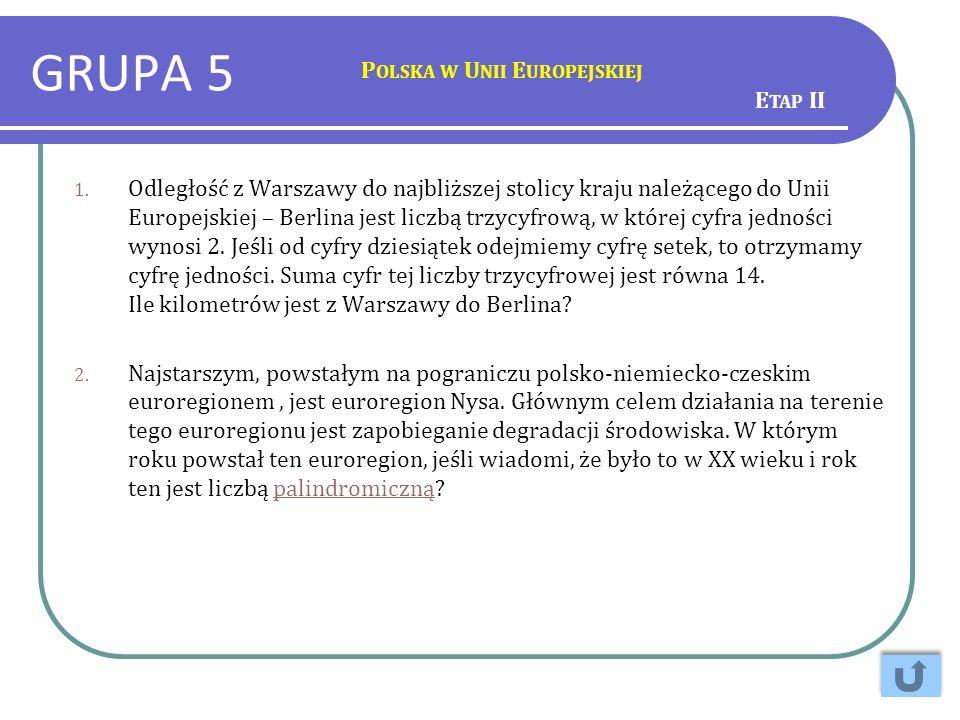GRUPA 5 P OLSKA W U NII E UROPEJSKIEJ 1. Odległość z Warszawy do najbliższej stolicy kraju należącego do Unii Europejskiej – Berlina jest liczbą trzyc