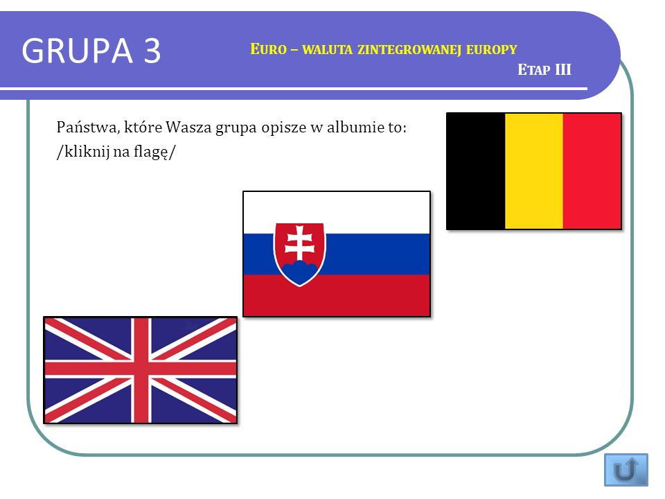GRUPA 3 E URO – WALUTA ZINTEGROWANEJ EUROPY Państwa, które Wasza grupa opisze w albumie to: /kliknij na flagę/ E TAP III