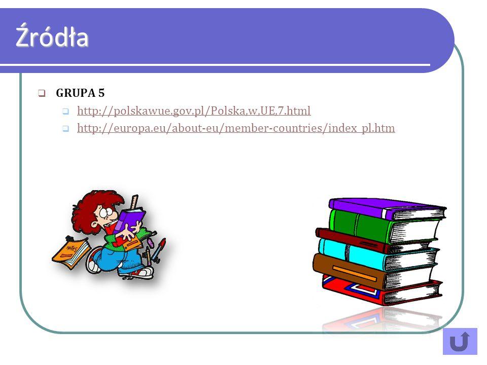 GRUPA 5 http://polskawue.gov.pl/Polska,w,UE,7.html http://europa.eu/about-eu/member-countries/index_pl.htm Źródła