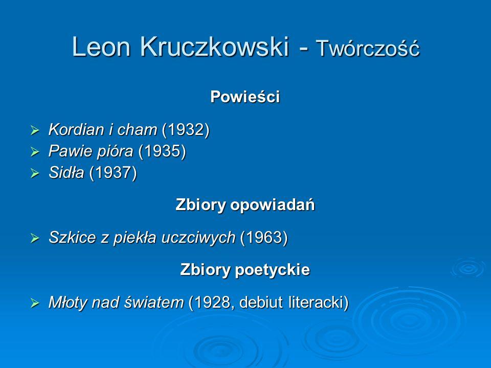 Leon Kruczkowski - Twórczość Powieści Kordian i cham (1932) Kordian i cham (1932) Pawie pióra (1935) Pawie pióra (1935) Sidła (1937) Sidła (1937) Zbiory opowiadań Szkice z piekła uczciwych (1963) Szkice z piekła uczciwych (1963) Zbiory poetyckie Młoty nad światem (1928, debiut literacki) Młoty nad światem (1928, debiut literacki)