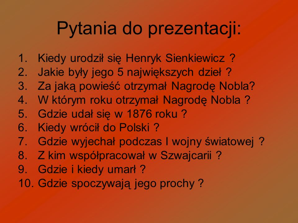 Pytania do prezentacji: 1.Kiedy urodził się Henryk Sienkiewicz ? 2.Jakie były jego 5 największych dzieł ? 3.Za jaką powieść otrzymał Nagrodę Nobla? 4.