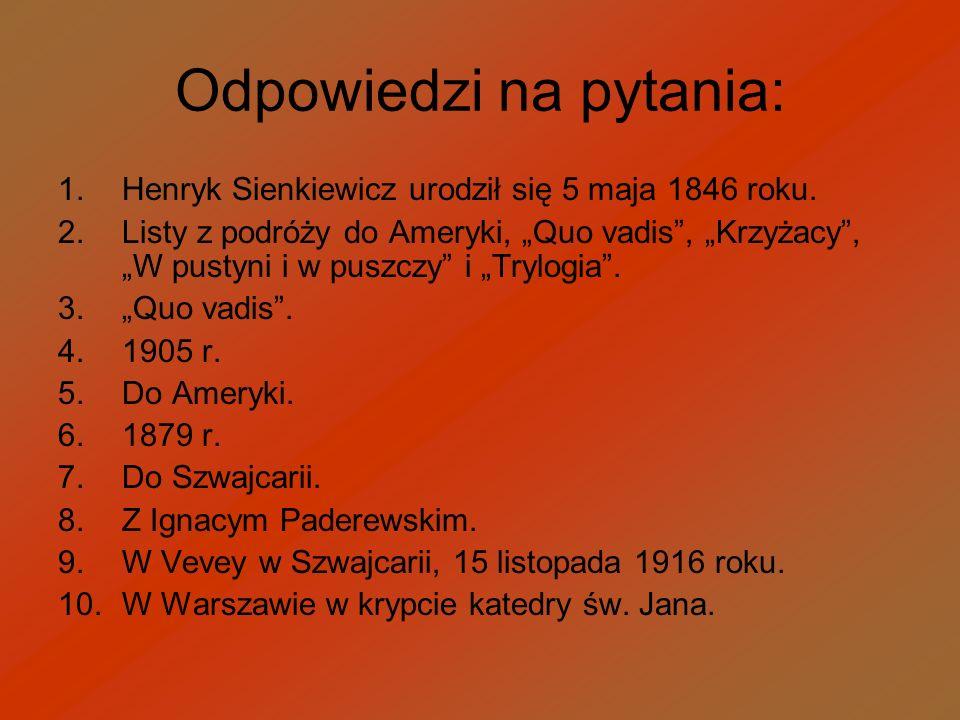 Odpowiedzi na pytania: 1.Henryk Sienkiewicz urodził się 5 maja 1846 roku. 2.Listy z podróży do Ameryki, Quo vadis, Krzyżacy, W pustyni i w puszczy i T