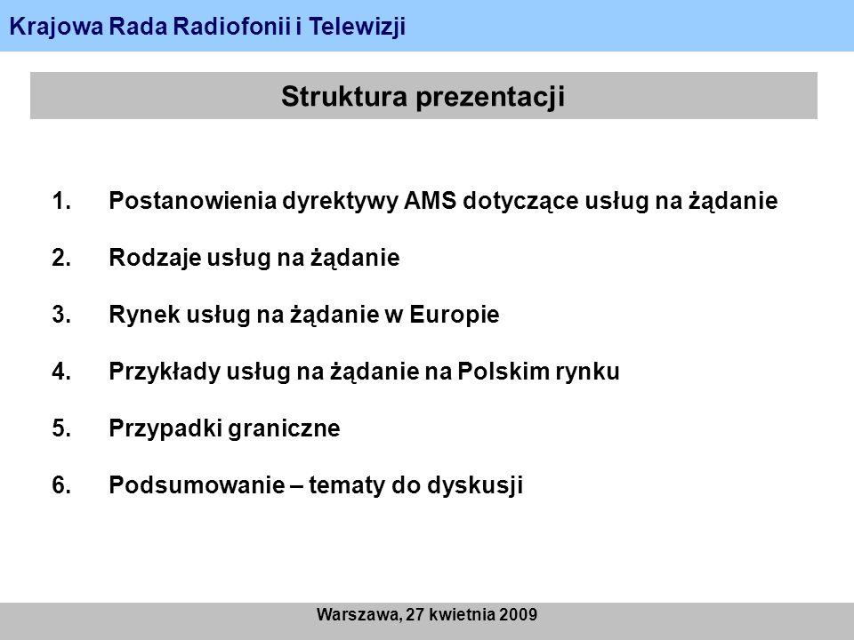 Struktura prezentacji 1.Postanowienia dyrektywy AMS dotyczące usług na żądanie 2.Rodzaje usług na żądanie 3.Rynek usług na żądanie w Europie 4.Przykłady usług na żądanie na Polskim rynku 5.Przypadki graniczne 6.Podsumowanie – tematy do dyskusji Krajowa Rada Radiofonii i Telewizji Warszawa, 27 kwietnia 2009