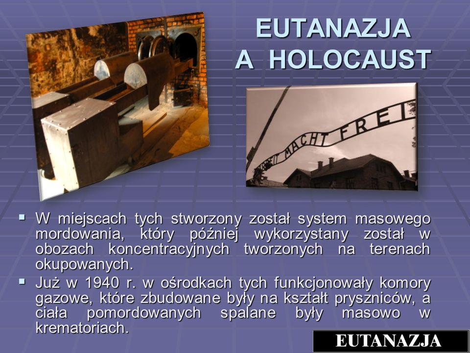 EUTANAZJA A HOLOCAUST W miejscach tych stworzony został system masowego mordowania, który później wykorzystany został w obozach koncentracyjnych tworz