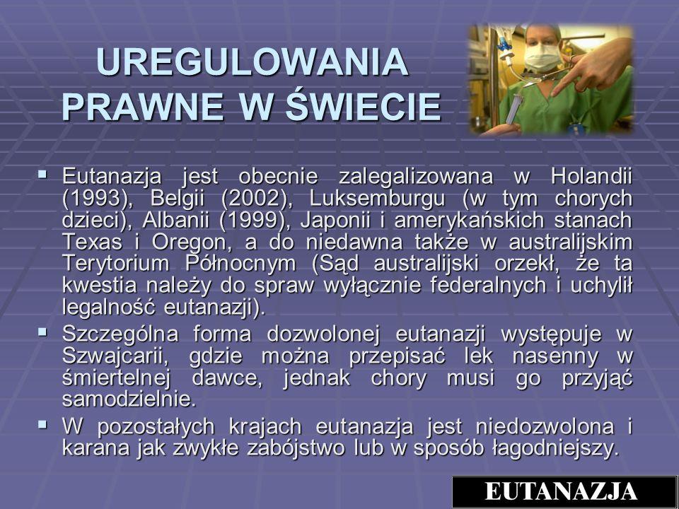 UREGULOWANIA PRAWNE W ŚWIECIE Eutanazja jest obecnie zalegalizowana w Holandii (1993), Belgii (2002), Luksemburgu (w tym chorych dzieci), Albanii (199
