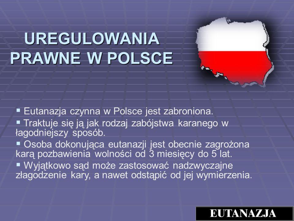 UREGULOWANIA PRAWNE W POLSCE Eutanazja czynna w Polsce jest zabroniona. Traktuje się ją jak rodzaj zabójstwa karanego w łagodniejszy sposób. Osoba dok