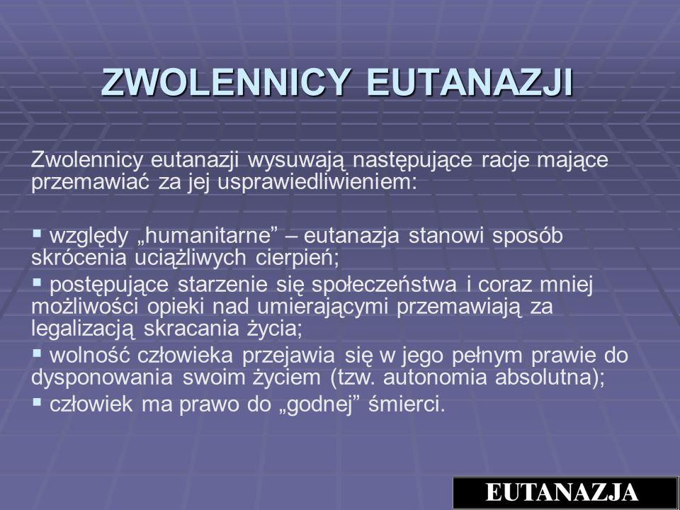 ZWOLENNICY EUTANAZJI Zwolennicy eutanazji wysuwają następujące racje mające przemawiać za jej usprawiedliwieniem: względy humanitarne – eutanazja stan