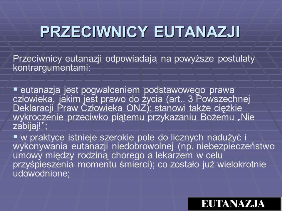 PRZECIWNICY EUTANAZJI Przeciwnicy eutanazji odpowiadają na powyższe postulaty kontrargumentami: eutanazja jest pogwałceniem podstawowego prawa człowie