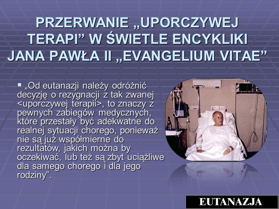PRZERWANIE UPORCZYWEJ TERAPI W ŚWIETLE ENCYKLIKI JANA PAWŁA II EVANGELIUM VITAE Od eutanazji należy odróżnić decyzję o rezygnacji z tak zwanej, to zna
