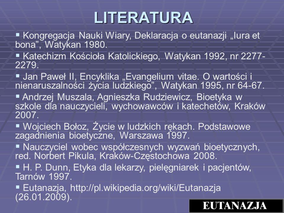 LITERATURA Kongregacja Nauki Wiary, Deklaracja o eutanazji Iura et bona, Watykan 1980. Katechizm Kościoła Katolickiego, Watykan 1992, nr 2277- 2279. J