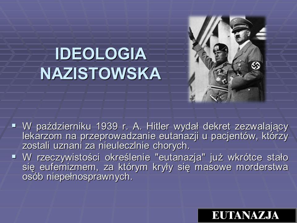 IDEOLOGIA NAZISTOWSKA W październiku 1939 r. A. Hitler wydał dekret zezwalający lekarzom na przeprowadzanie eutanazji u pacjentów, którzy zostali uzna