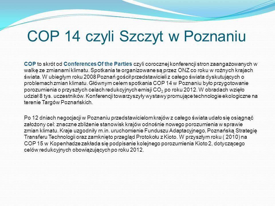 COP 14 czyli Szczyt w Poznaniu COP to skrót od Conferences Of the Parties czyli corocznej konferencji stron zaangażowanych w walkę ze zmianami klimatu