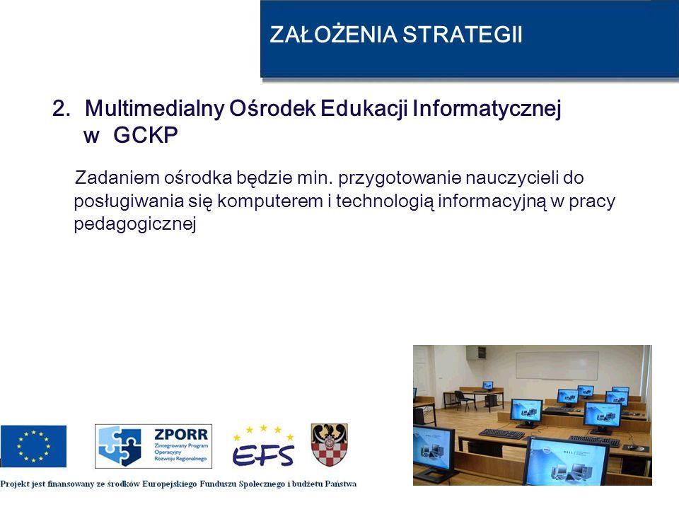 ZAŁOŻENIA STRATEGII 2. Multimedialny Ośrodek Edukacji Informatycznej w GCKP Zadaniem ośrodka będzie min. przygotowanie nauczycieli do posługiwania się