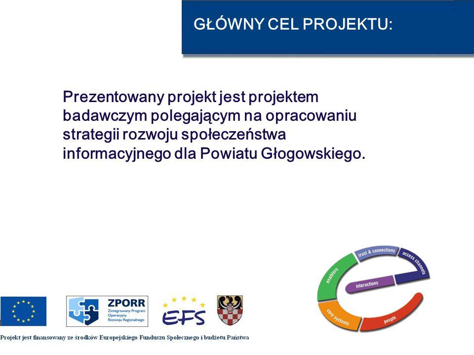 CELE PROJEKTU: 1.Wytyczenie priorytetów rozwoju społeczeństwa informacyjnego w Powiecie Głogowskim; 2.Zebranie i zsynchronizowanie projektów w zakresie IT, które mogą być finansowane z funduszy unijnych w latach 2007 – 2013; 3.Podjęcie współpracy przy realizacji planowanych przedsięwzięć.