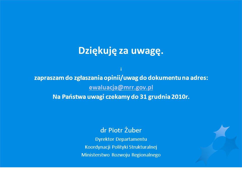 Dziękuję za uwagę. i zapraszam do zgłaszania opinii/uwag do dokumentu na adres: ewaluacja@mrr.gov.pl Na Państwa uwagi czekamy do 31 grudnia 2010r. dr