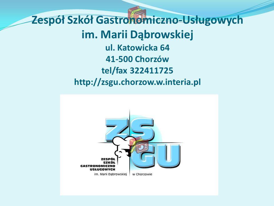Zespół Szkół Gastronomiczno-Usługowych im. Marii Dąbrowskiej ul. Katowicka 64 41-500 Chorzów tel/fax 322411725 http://zsgu.chorzow.w.interia.pl