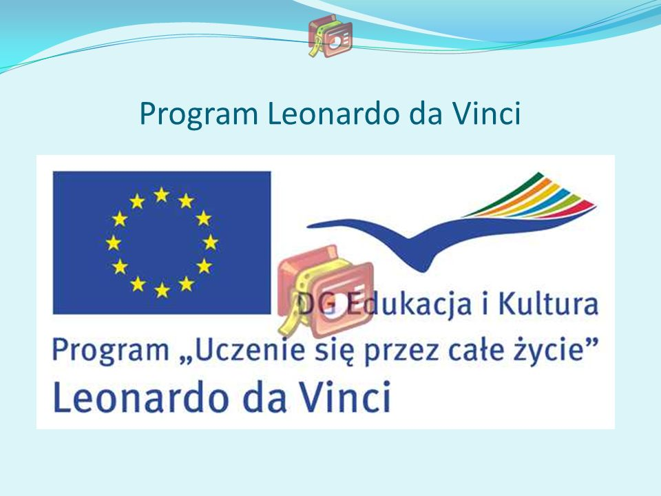 Nasza szkoła od 2006 roku uczestniczy w programie Leonardo da Vinci Jest to jeden z czterech głównych programów sektorowych Unii Europejskiej o nazwie Uczenie się przez całe życie Głównym celem jest zdobycie przez uczniów naszej szkoły nowych umiejętności i doświadczenia zawodowego na międzynarodowym rynku pracy.
