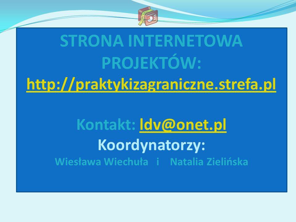 STRONA INTERNETOWA PROJEKTÓW: http://praktykizagraniczne.strefa.pl Kontakt: ldv@onet.plldv@onet.pl Koordynatorzy: Wiesława Wiechuła i Natalia Zielińsk