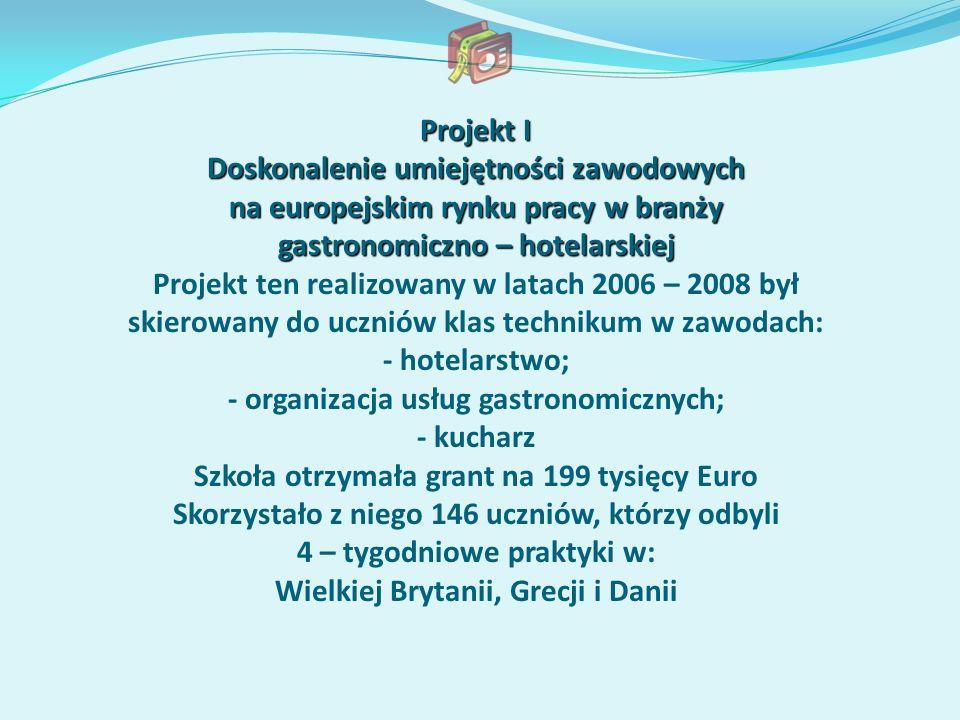 Projekt I Doskonalenie umiejętności zawodowych na europejskim rynku pracy w branży gastronomiczno – hotelarskiej Projekt ten realizowany w latach 2006