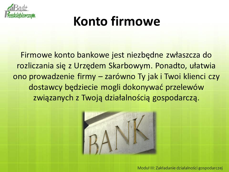 Firmowe konto bankowe jest niezbędne zwłaszcza do rozliczania się z Urzędem Skarbowym. Ponadto, ułatwia ono prowadzenie firmy – zarówno Ty jak i Twoi