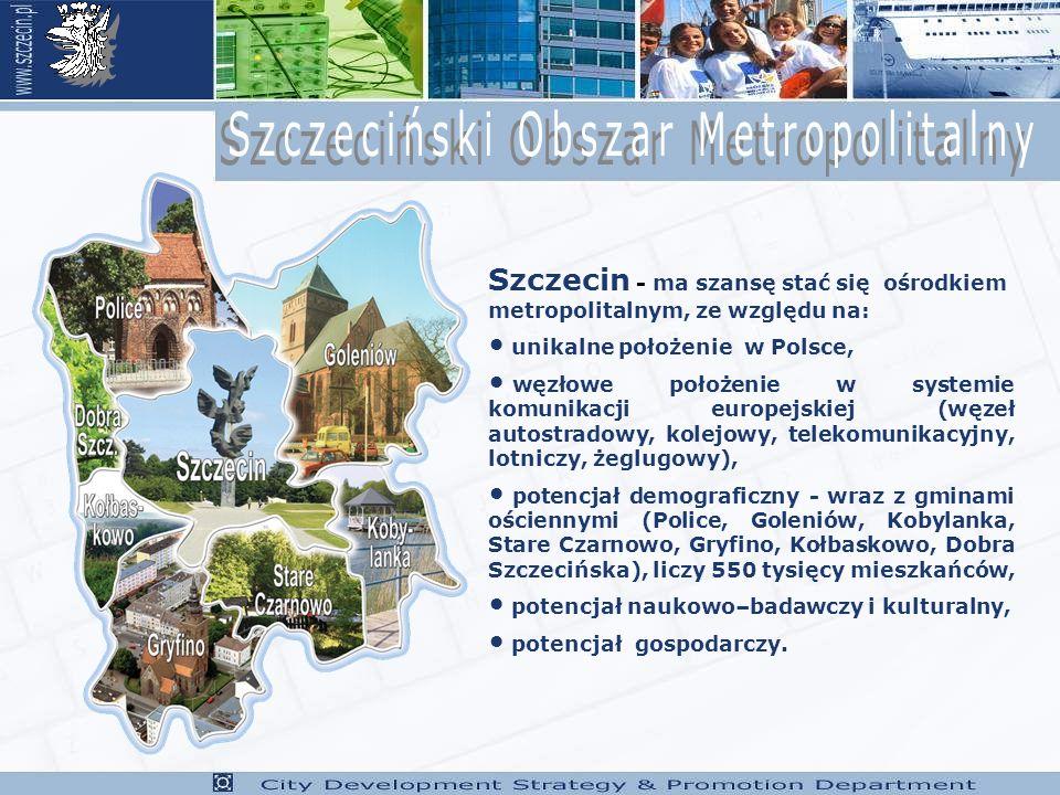 Szczecin - ma szansę stać się ośrodkiem metropolitalnym, ze względu na: unikalne położenie w Polsce, węzłowe położenie w systemie komunikacji europejskiej (węzeł autostradowy, kolejowy, telekomunikacyjny, lotniczy, żeglugowy), potencjał demograficzny - wraz z gminami ościennymi (Police, Goleniów, Kobylanka, Stare Czarnowo, Gryfino, Kołbaskowo, Dobra Szczecińska), liczy 550 tysięcy mieszkańców, potencjał naukowo–badawczy i kulturalny, potencjał gospodarczy.