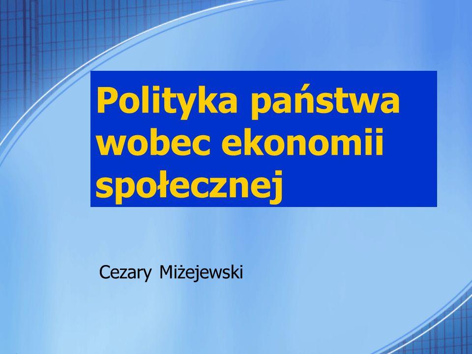 Polityka państwa wobec ekonomii społecznej Cezary Miżejewski