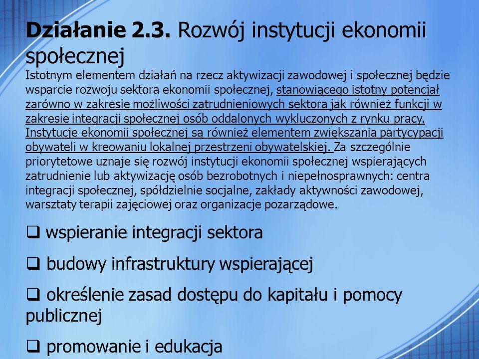 Działanie 2.3. Rozwój instytucji ekonomii społecznej Istotnym elementem działań na rzecz aktywizacji zawodowej i społecznej będzie wsparcie rozwoju se