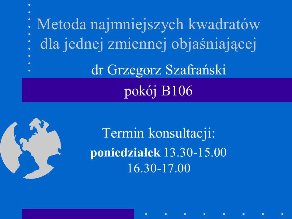Metoda najmniejszych kwadratów dla jednej zmiennej objaśniającej dr Grzegorz Szafrański pokój B106 Termin konsultacji: poniedziałek 13.30-15.00 16.30-
