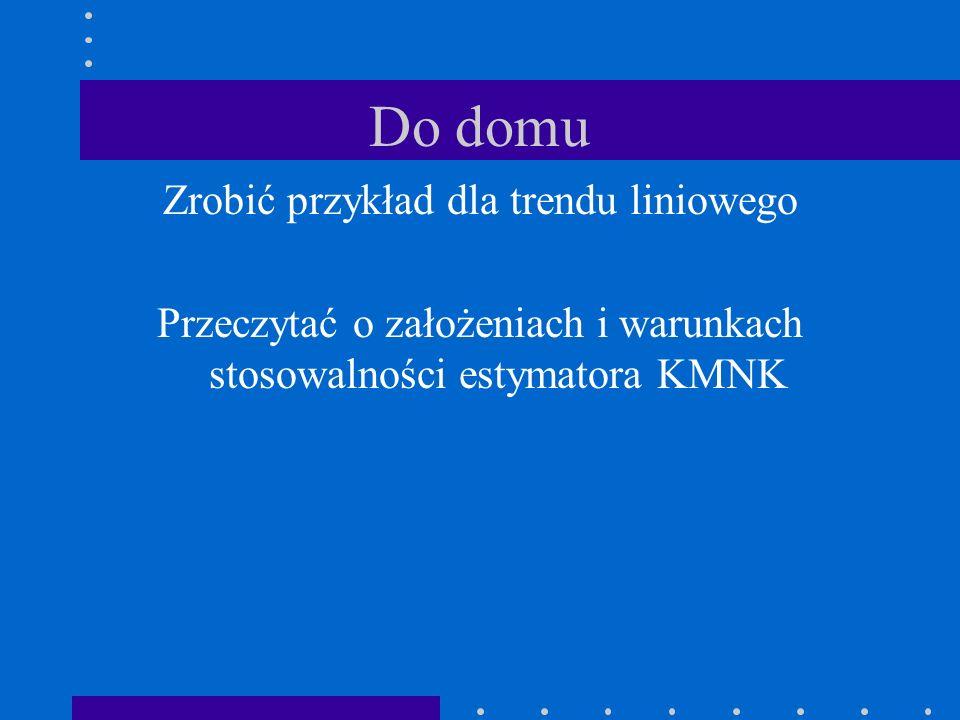 Do domu Zrobić przykład dla trendu liniowego Przeczytać o założeniach i warunkach stosowalności estymatora KMNK