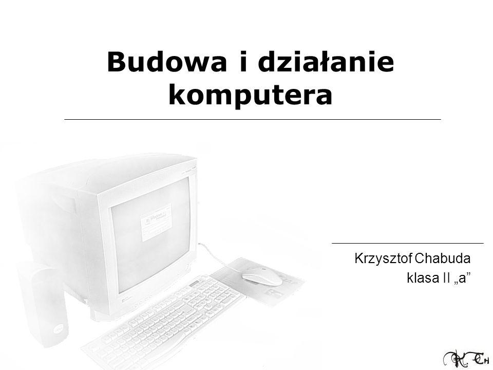 Budowa i działanie komputera Krzysztof Chabuda klasa II a