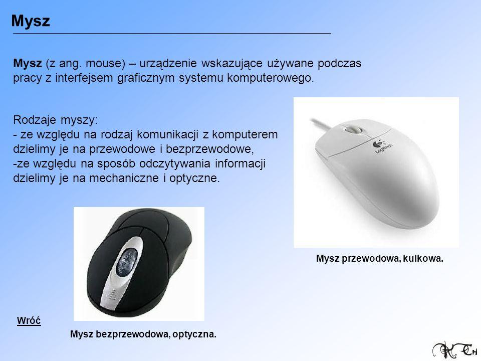 Mysz Mysz (z ang. mouse) – urządzenie wskazujące używane podczas pracy z interfejsem graficznym systemu komputerowego. Rodzaje myszy: - ze względu na