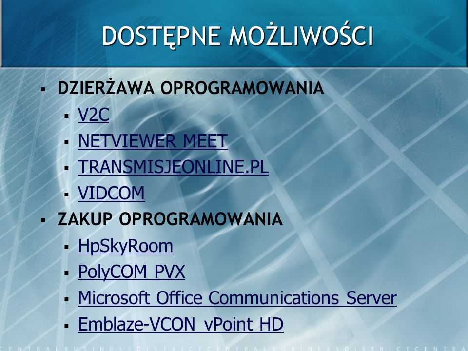 ŹRÓDŁA V2C - www.vccsystems.pl NETVIEWER MEET - www.netviewer.pl TRANSMISJEONLINE.PL - www.transmisjeonline.pl VIDCOM - www.vidcom.pl HpSkyRoom - http://h41111.www4.hp.com/new_workstations/sk yroom/pl/pl/index.html PolyCOM PVX - http://www.veracomp.pl/main.php?pg=19&pr_acr o=POL-5151-22710-001 Microsoft Office Communications Server - http://www.microsoft.com/poland/uc/default.ms px Emblaze-VCON vPoint HD - www.vcon.pl