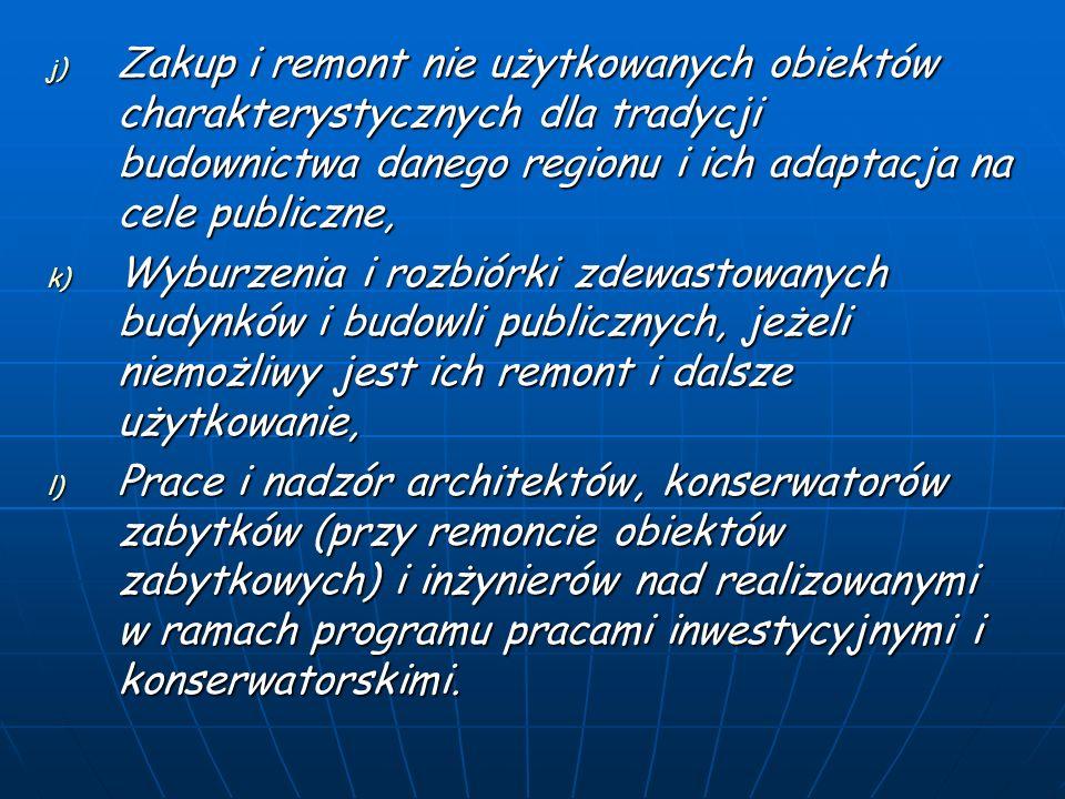 j) Zakup i remont nie użytkowanych obiektów charakterystycznych dla tradycji budownictwa danego regionu i ich adaptacja na cele publiczne, k) Wyburzenia i rozbiórki zdewastowanych budynków i budowli publicznych, jeżeli niemożliwy jest ich remont i dalsze użytkowanie, l) Prace i nadzór architektów, konserwatorów zabytków (przy remoncie obiektów zabytkowych) i inżynierów nad realizowanymi w ramach programu pracami inwestycyjnymi i konserwatorskimi.
